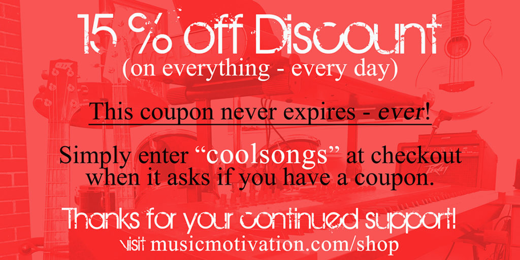 "15% off discount on everything in the store. This coupon never expires - ever! Simply enter ""coolsongs"" at checkout when it asks if you have a coupon. - Music Motivation (Jerald Simon)"